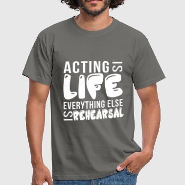 Acting - Acting is life everything else is  - Men's T-Shirt