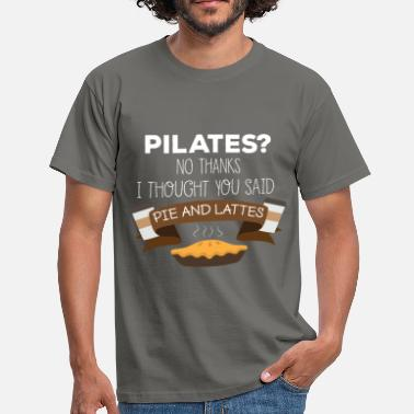 Dessert Pie and lattes - Pilates? No thanks. I thought you - Men's T-Shirt