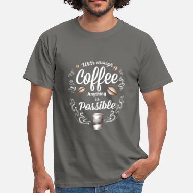 Anything Is Possible Coffee - With enough Coffee anything is possible - Men's T-Shirt