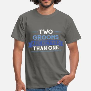 Groom Gay - Two Grooms Are Better Than One - Men's T-Shirt