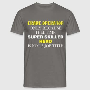 Crane Operator - Crane Operator only because full  - Men's T-Shirt