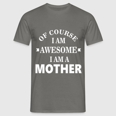 Mother - Of course I am awesome I am a Mother - Men's T-Shirt