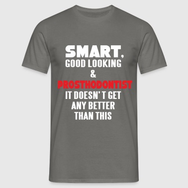 Prosthodontist - Smart, good looking and  - Men's T-Shirt
