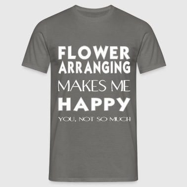 Flower arranging - Flower arranging makes me happy - Men's T-Shirt