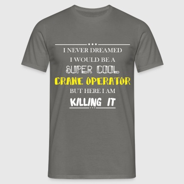 Crane Operator - I never dreamed I would be a supe - Men's T-Shirt