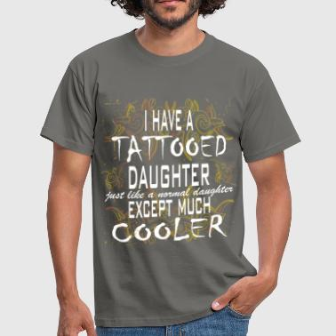 Tattooed daughter - I have a tattooed daughter - Men's T-Shirt
