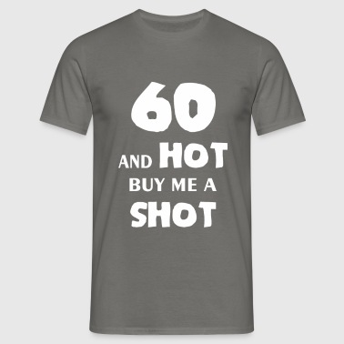 Sixty - 60 and hot by me a shot - Men's T-Shirt