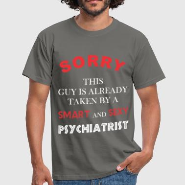 Psychiatrist - Sorry this guy is already taken by  - Men's T-Shirt