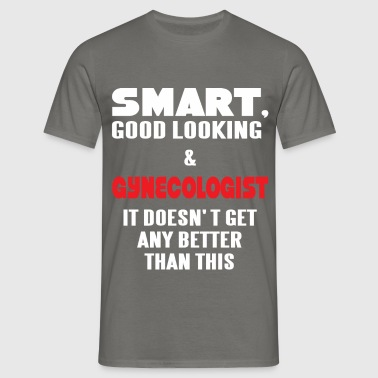 Gynecologist - Smart, good looking and  - Men's T-Shirt