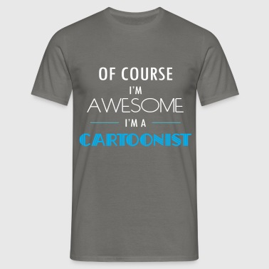 Cartoonist - Of course I'm awesome. I'm a - Men's T-Shirt