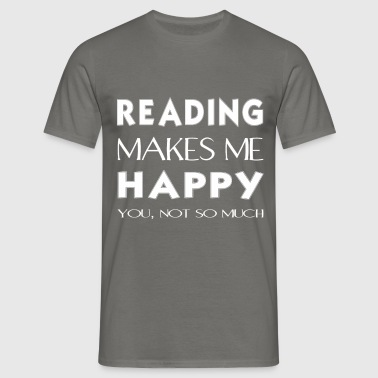 Reading - Reading makes me happy. You not so much. - Men's T-Shirt