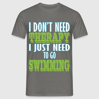 Swimming - I don't need therapy I just need to go  - Men's T-Shirt