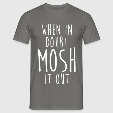 WHEN IN DOUBT MOSH IT OUT - Men's T-Shirt