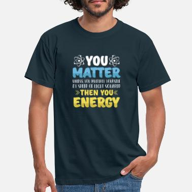 Matter You matter ... then you energy - Men's T-Shirt
