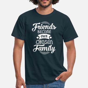 Family Friends Become Our Chosen Family - Men's T-Shirt
