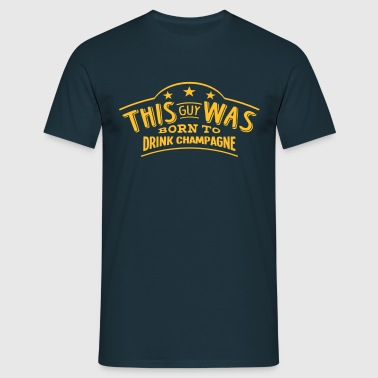 this guy was born to drink champagne - Men's T-Shirt