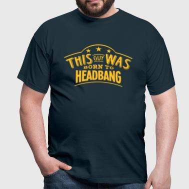 this guy was born to headbang - T-shirt Homme