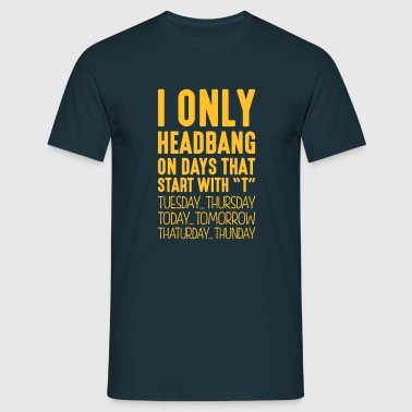 i only headbang on days that end in t - Men's T-Shirt