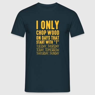 i only chop wood on days that end in t - Men's T-Shirt