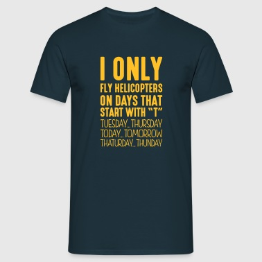 I only fly helicopters on days that start with T - Men's T-Shirt