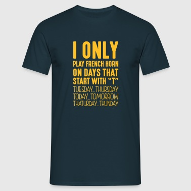 I only play french horn on days that start with T - Men's T-Shirt