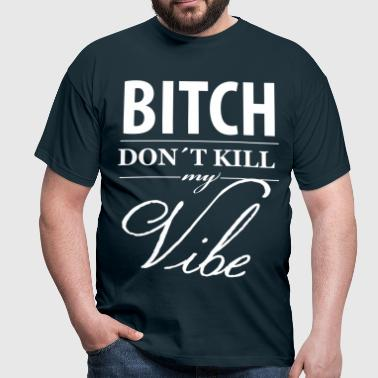 Bitch don´t Kill my Vibe - Männer T-Shirt