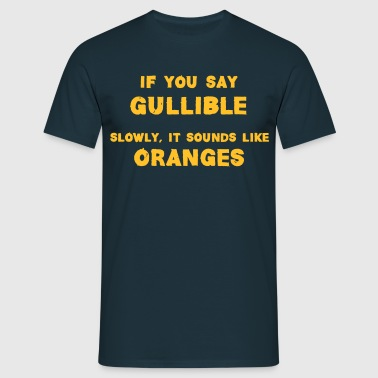 If You Say Gullible Slowly, It Sounds Like Oranges - Men's T-Shirt