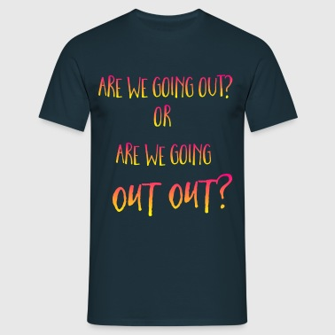 are we going out out? - Men's T-Shirt