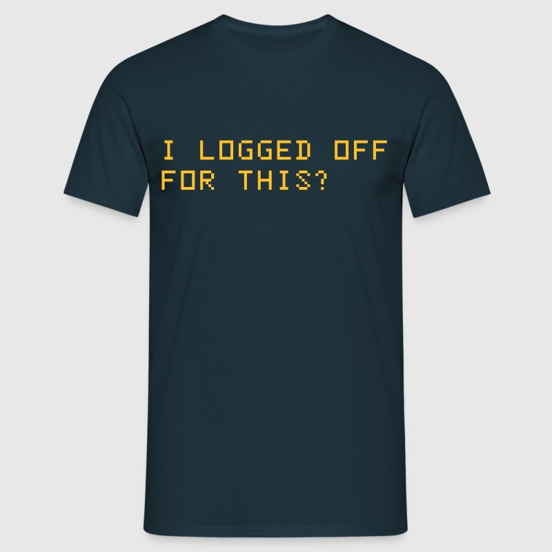 I logged off for this? - Men's T-Shirt