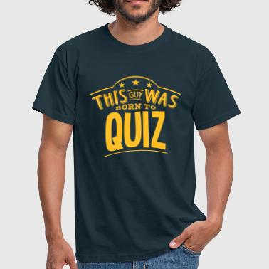 Quiz this guy was born to quiz - Men's T-Shirt