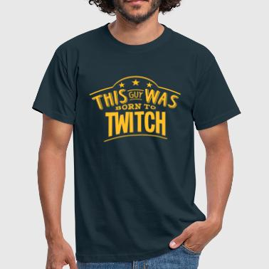 this guy was born to twitch - Men's T-Shirt