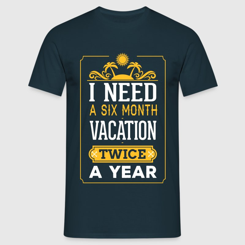I Need A Six Month Vacation, Twice A Year - Men's T-Shirt