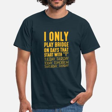 Bridge i only play bridge on days that end in t - T-shirt Homme