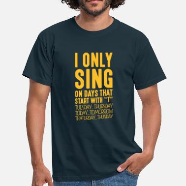 Singing i only sing on days that end in t - Men's T-Shirt