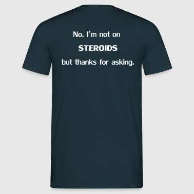 No I'm Not On Steroids But Thanks For Asking - Men's T-Shirt