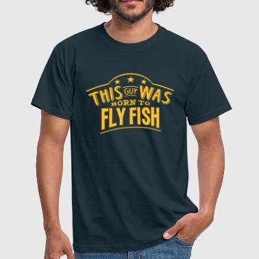 this guy was born to fly fish - Men's T-Shirt