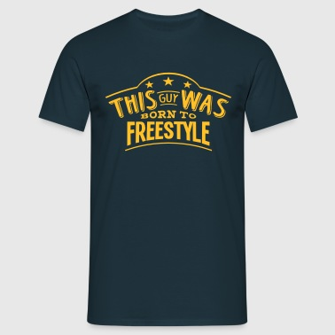 this guy was born to freestyle - T-shirt Homme