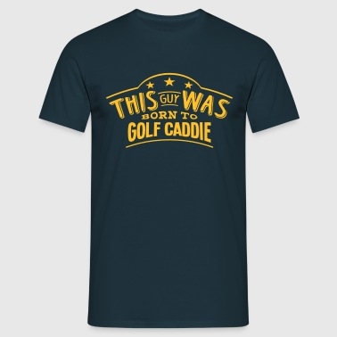 this guy was born to golf caddie - Men's T-Shirt
