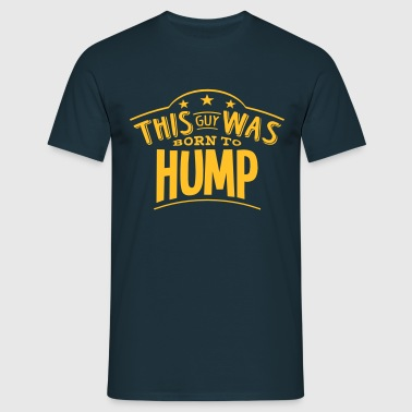 this guy was born to hump - Men's T-Shirt