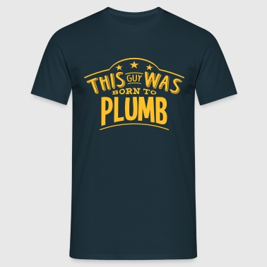 this guy was born to plumb - Men's T-Shirt