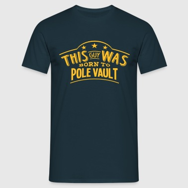 this guy was born to pole vault - Men's T-Shirt
