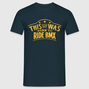 this guy was born to ride bmx - Men's T-Shirt