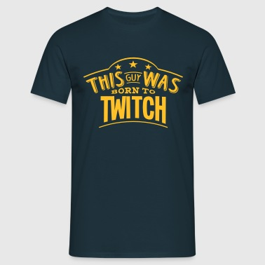 this guy was born to twitch - T-shirt Homme