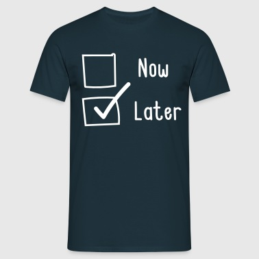 Now or Later. Later - Men's T-Shirt