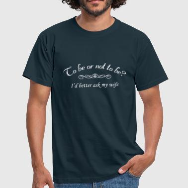To Be Or Not To Be Marriage Humor - Men's T-Shirt