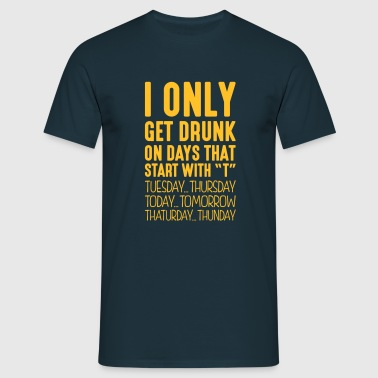 i only get drunk on days that end in t - Men's T-Shirt