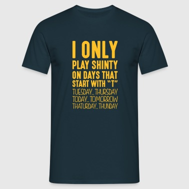 i only play shinty on days that end in t - Men's T-Shirt