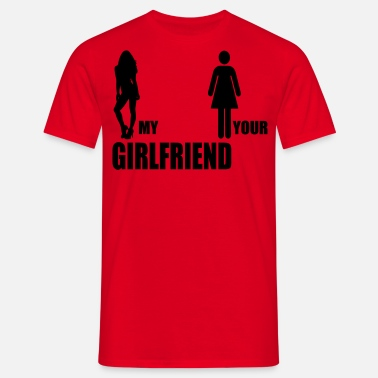Your Girlfriend My Girlfriend my girlfriend your girlfriend - Männer T-Shirt