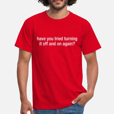 You Have You Tried Turning It Off And On Again? - T-shirt Homme