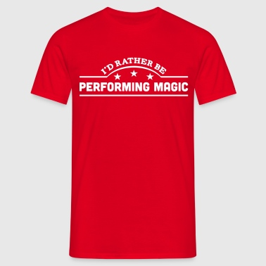 id rather be performing magic banner cop - Men's T-Shirt
